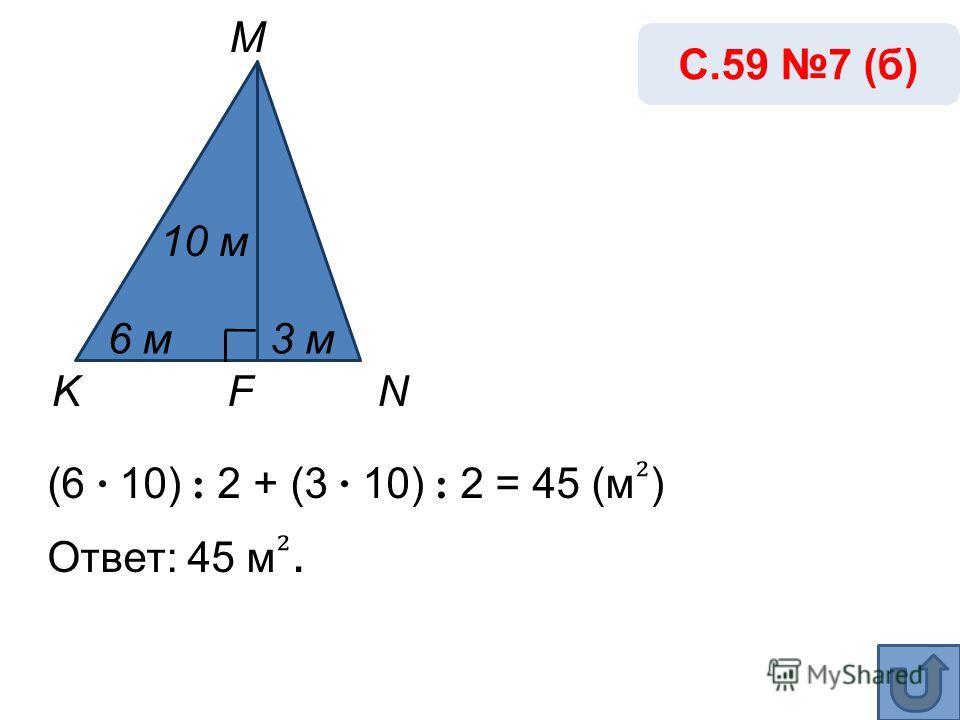 (6 · 10) : 2 + (3 · 10) : 2 = 45 (м ) Ответ: 45 м. С.59 7 (б) K M NF 10 м 3 м6 м