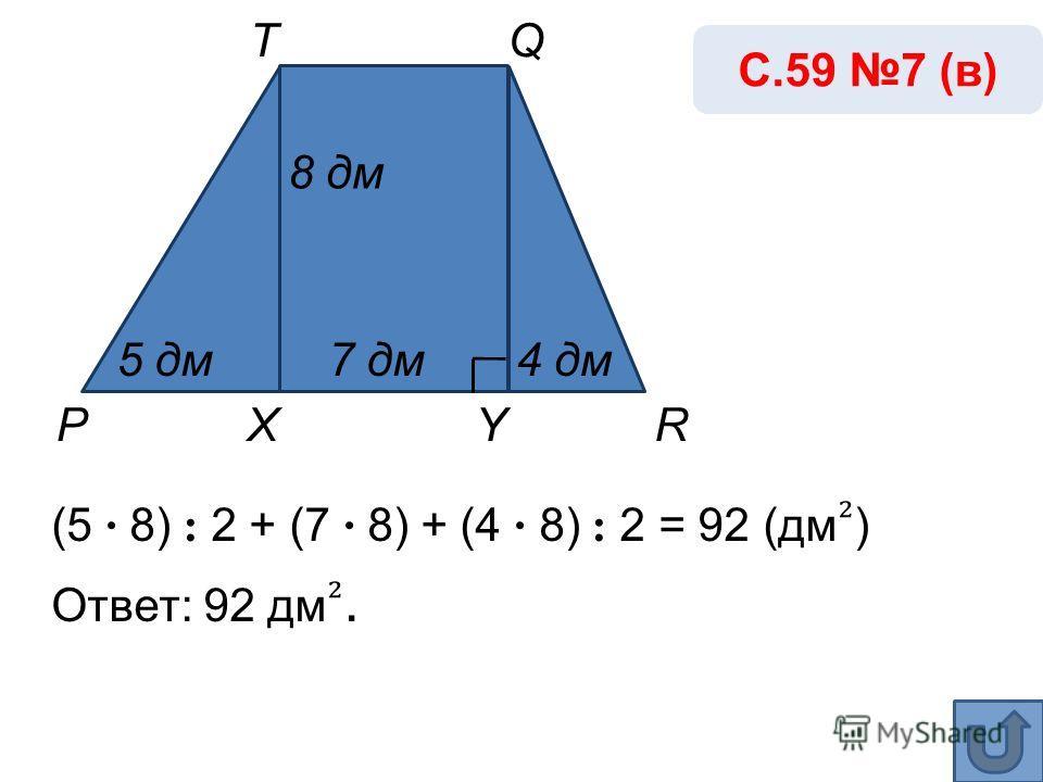 (5 · 8) : 2 + (7 · 8) + (4 · 8) : 2 = 92 (дм ) Ответ: 92 дм. С.59 7 (в) Р Т YX 8 дм 4 дм5 дм7 дм Q R