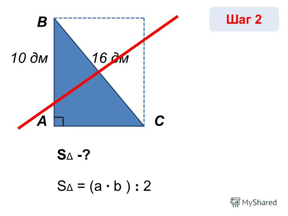 А В С 10 дм16 дм S Δ -? Шаг 2 S Δ = (a · b ) : 2