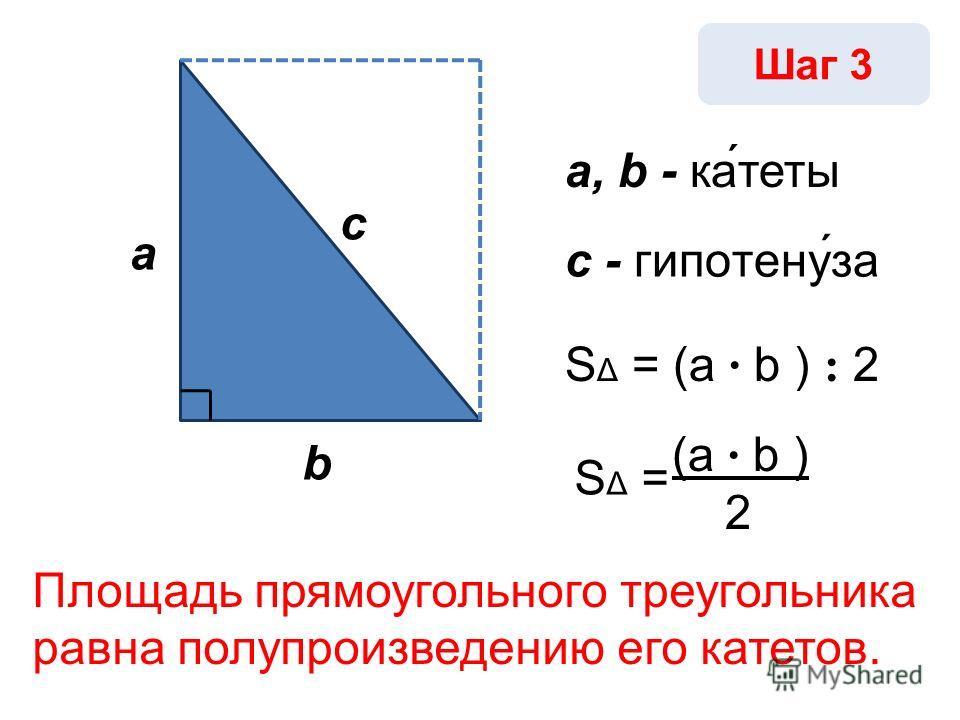 SΔ =SΔ = Шаг 3 a b c a, b - ка́теты с - гипотену́за S Δ = (a · b ) : 2 (a · b ) 2 Площадь прямоугольного треугольника равна полупроизведению его катетов.