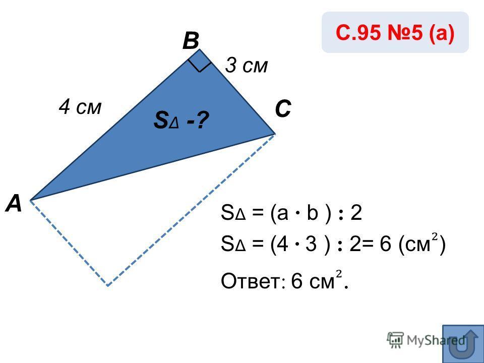 S Δ = (a · b ) : 2 S Δ = (4 · 3 ) : 2= 6 (см ) Ответ : 6 см. А В С 4 см S Δ -? 3 см С.95 5 (а)