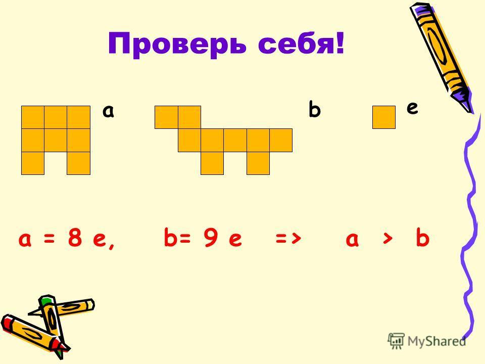 Проверь себя! ab e a = 8 e,b= 9 e => a > b