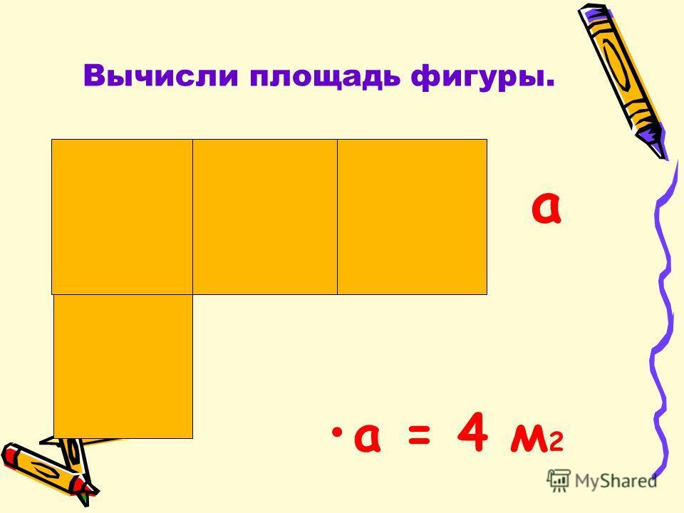 Вычисли площадь фигуры. a = 4 м 2 а