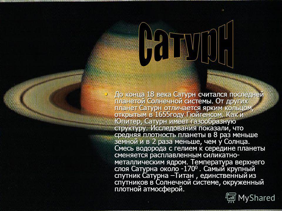 До конца 18 века Сатурн считался последней планетой Солнечной системы. От других планет Сатурн отличается ярким кольцом, открытым в 1655году Гюйгенсом. Как и Юпитер, Сатурн имеет газообразную структуру. Исследования показали, что средняя плотность пл