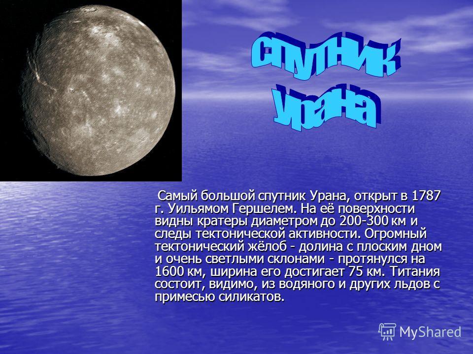 Самый большой спутник Урана, открыт в 1787 г. Уильямом Гершелем. На её поверхности видны кратеры диаметром до 200-300 км и следы тектонической активности. Огромный тектонический жёлоб - долина с плоским дном и очень светлыми склонами - протянулся на