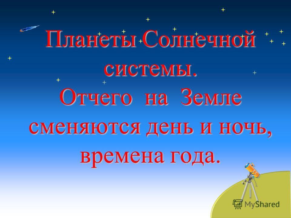 Планеты Солнечной системы. Отчего на Земле сменяются день и ночь, времена года.