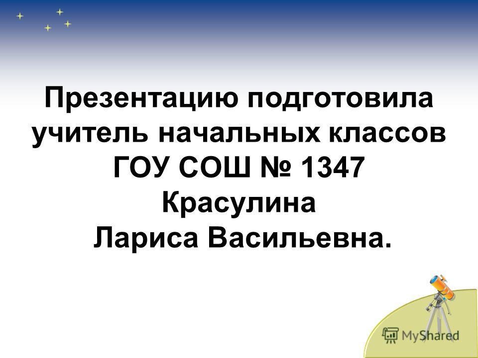 Презентацию подготовила учитель начальных классов ГОУ СОШ 1347 Красулина Лариса Васильевна.