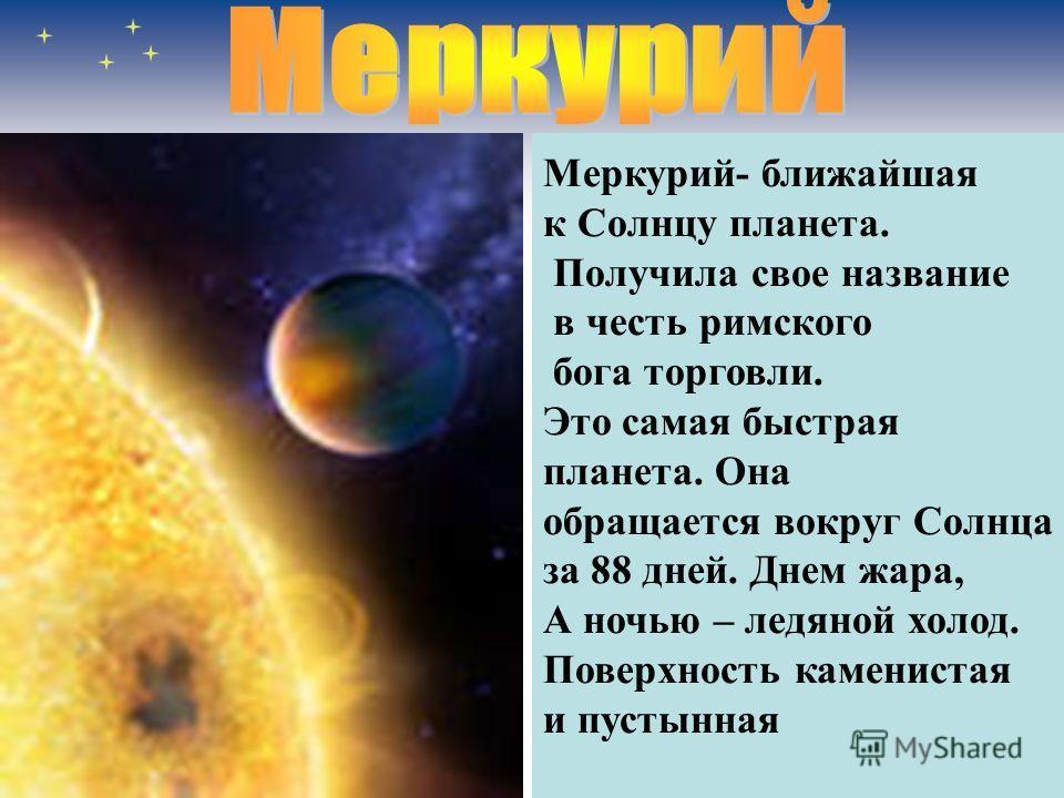 Меркурий- ближайшая к Солнцу планета. Получила свое название в честь римского бога торговли. Это самая быстрая планета. Она обращается вокруг Солнца за 88 дней. Днем жара, А ночью – ледяной холод. Поверхность каменистая и пустынная