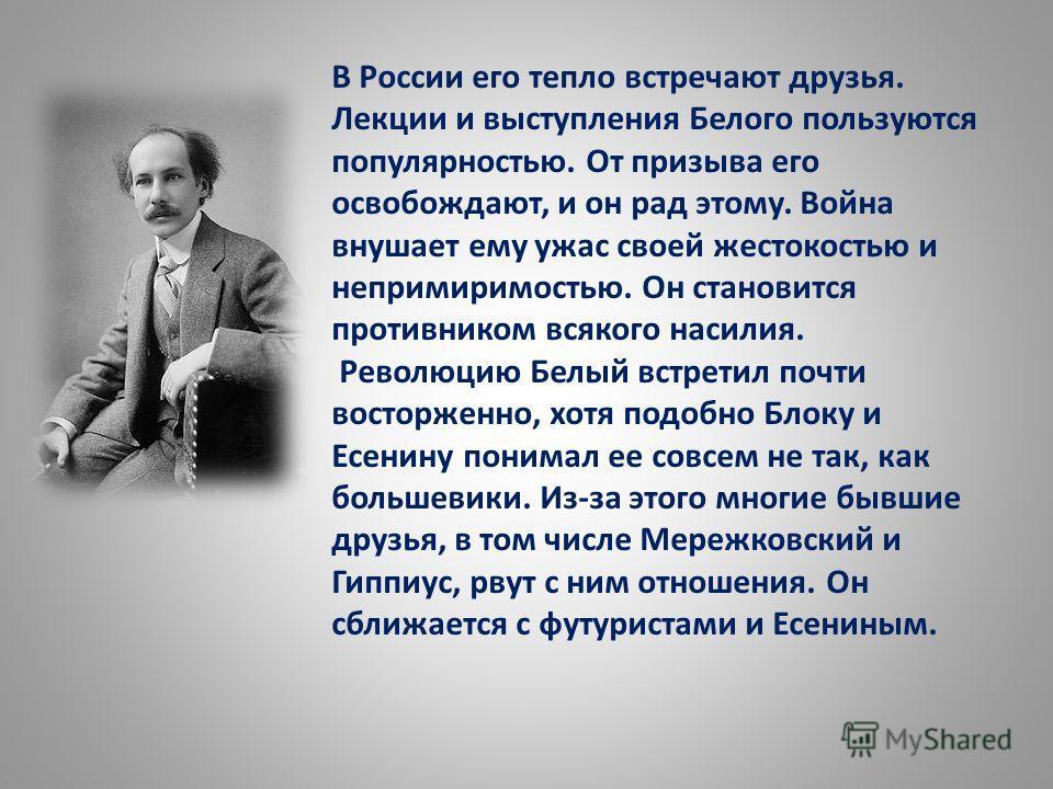 В России его тепло встречают друзья. Лекции и выступления Белого пользуются популярностью. От призыва его освобождают, и он рад этому. Война внушает ему ужас своей жестокостью и непримиримостью. Он становится противником всякого насилия. Революцию Бе