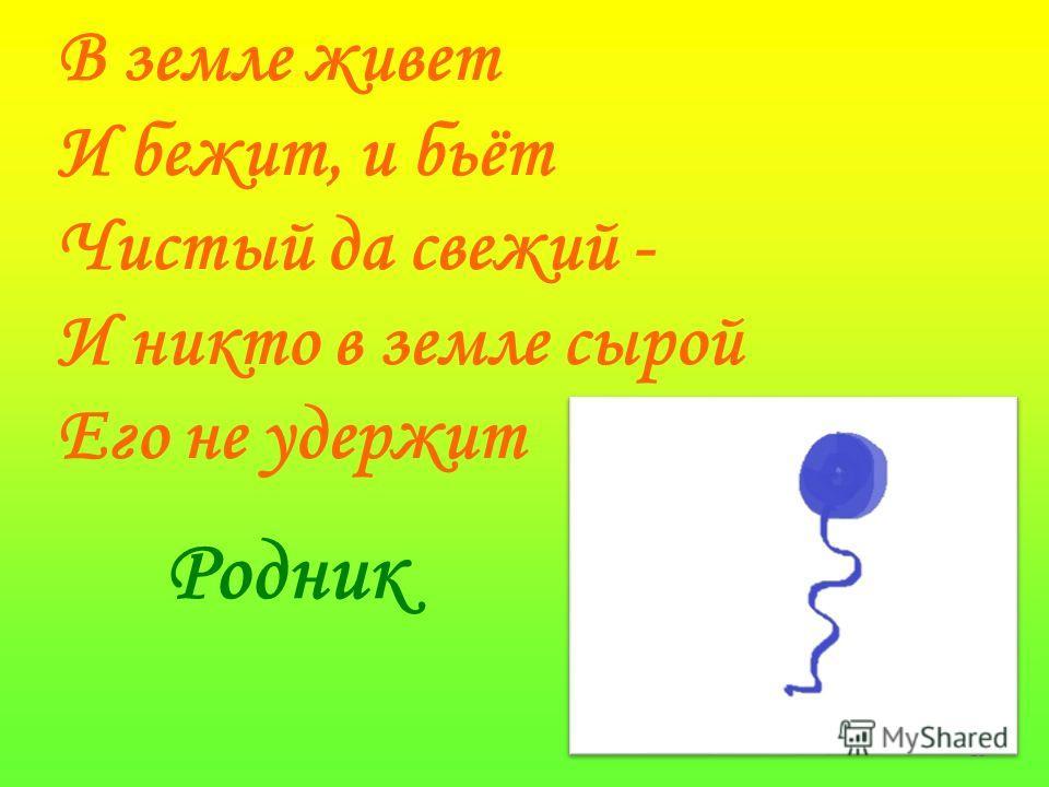 13 В земле живет И бежит, и бьёт Чистый да свежий - И никто в земле сырой Его не удержит Родник