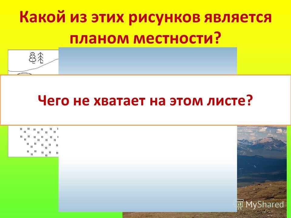 8 Какой из этих рисунков является планом местности? Чего не хватает на этом листе?