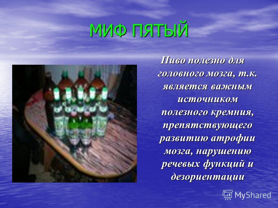 МИФ ПЯТЫЙ Пиво полезно для головного мозга, т.к. является важным источником полезного кремния, препятствующего развитию атрофии мозга, нарушению речевых функций и дезориентации
