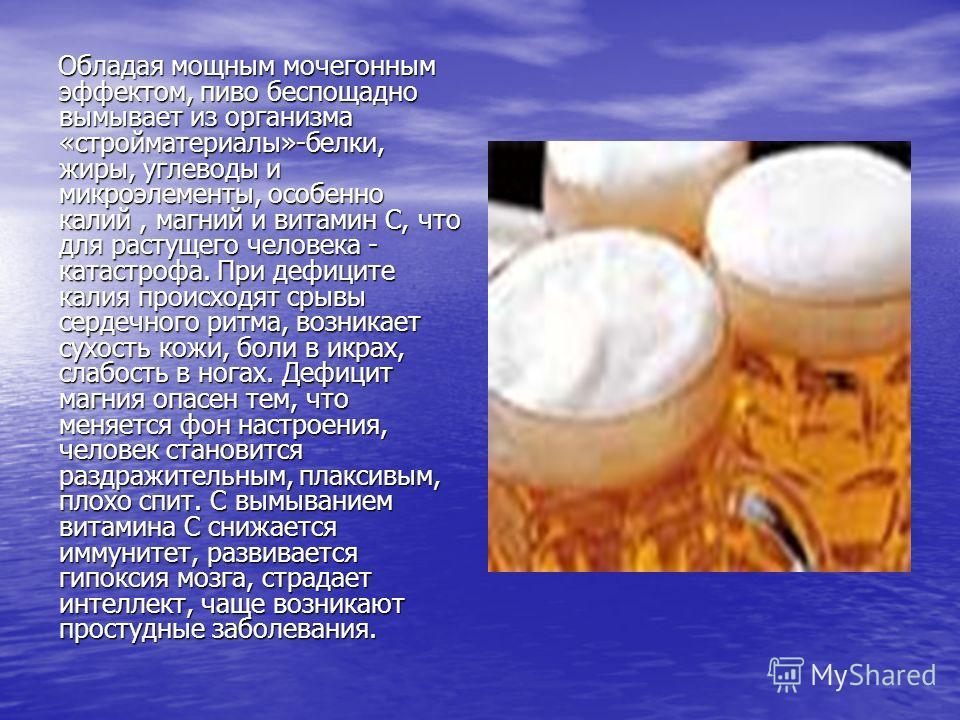 Обладая мощным мочегонным эффектом, пиво беспощадно вымывает из организма «стройматериалы»-белки, жиры, углеводы и микроэлементы, особенно калий, магний и витамин С, что для растущего человека - катастрофа. При дефиците калия происходят срывы сердечн