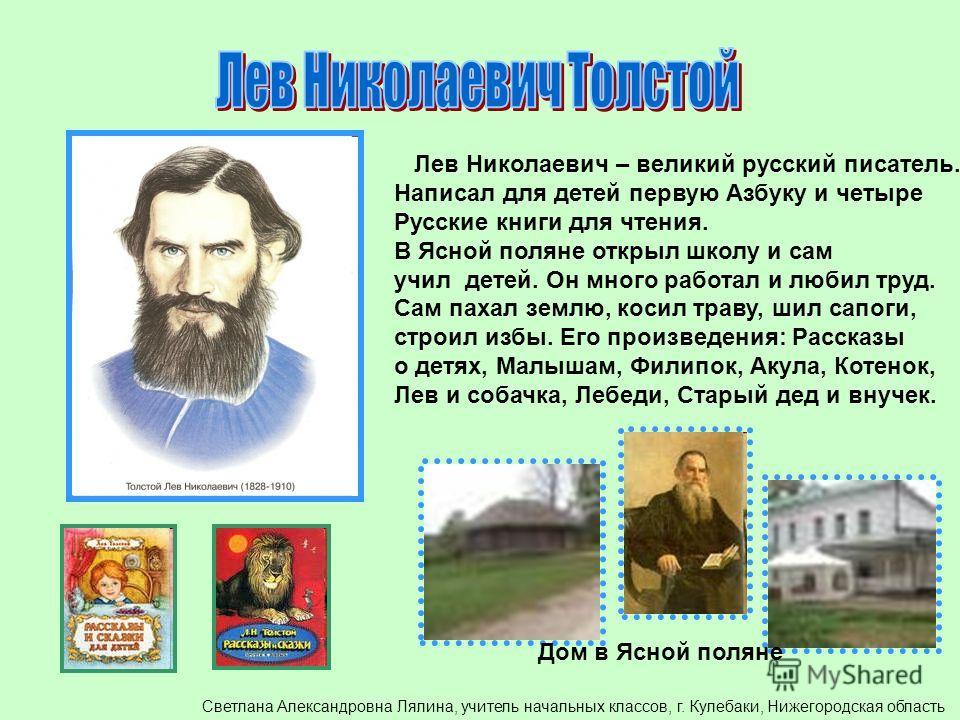 Лев Николаевич – великий русский писатель. Написал для детей первую Азбуку и четыре Русские книги для чтения. В Ясной поляне открыл школу и сам учил детей. Он много работал и любил труд. Сам пахал землю, косил траву, шил сапоги, строил избы. Его прои