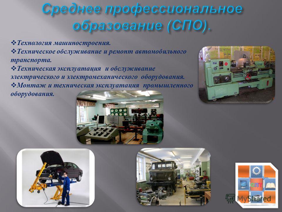 Технология машиностроения. Техническое обслуживание и ремонт автомобильного транспорта. Техническая эксплуатация и обслуживание электрического и электромеханического оборудования. Монтаж и техническая эксплуатация промышленного оборудования.