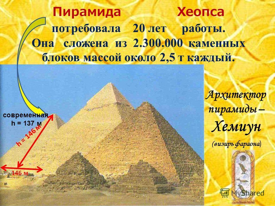 Пирамида Хеопса потребовала 20 лет работы. Она сложена из 2.300.000 каменных блоков массой около 2,5 т каждый. Архитектор пирамиды – Хемиун (визирь фараона ) h = 146 м 146 м современная h = 137 м