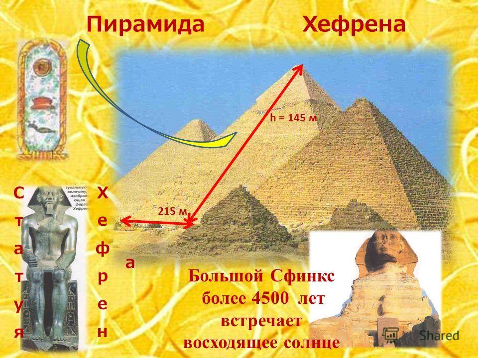 Пирамида Хефрена h = 145 м 215 м Большой Сфинкс более 4500 лет встречает восходящее солнце