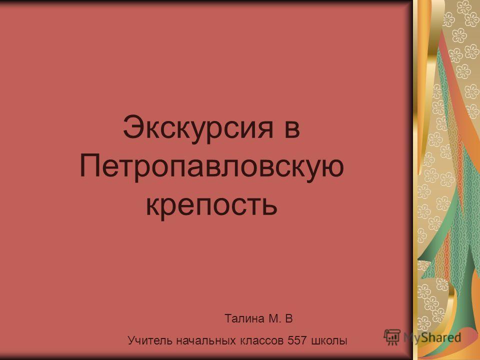 Экскурсия в Петропавловскую крепость Талина М. В Учитель начальных классов 557 школы