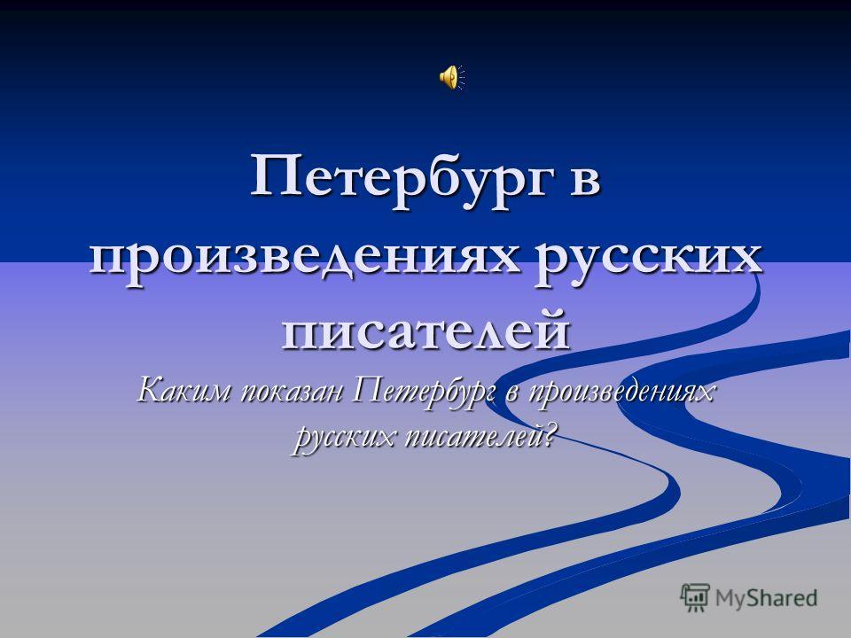 Петербург в произведениях русских писателей Каким показан Петербург в произведениях русских писателей?