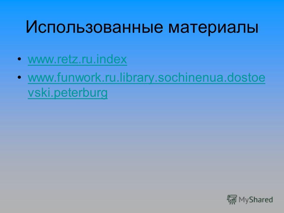 Использованные материалы www.retz.ru.index www.funwork.ru.library.sochinenua.dostoe vski.peterburgwww.funwork.ru.library.sochinenua.dostoe vski.peterburg