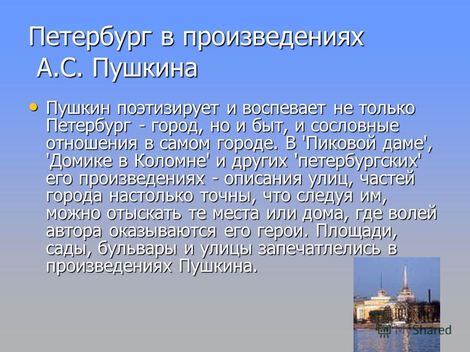 Петербург в произведениях А.С. Пушкина Пушкин поэтизирует и воспевает не только Петербург - город, но и быт, и сословные отношения в самом городе. В 'Пиковой даме', 'Домике в Коломне' и других 'петербургских' его произведениях - описания улиц, частей