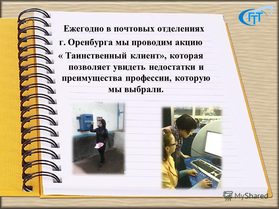 Ежегодно в почтовых отделениях г. Оренбурга мы проводим акцию « Таинственный клиент», которая позволяет увидеть недостатки и преимущества профессии, которую мы выбрали.