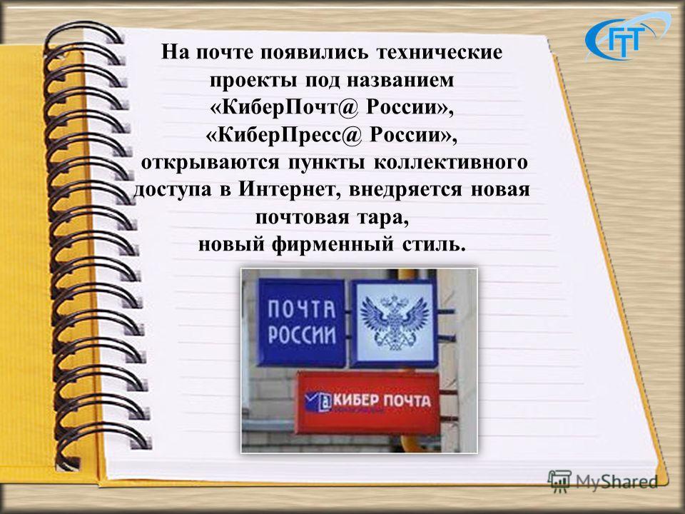 На почте появились технические проекты под названием «КиберПочт@ России», «КиберПресс@ России», открываются пункты коллективного доступа в Интернет, внедряется новая почтовая тара, новый фирменный стиль.