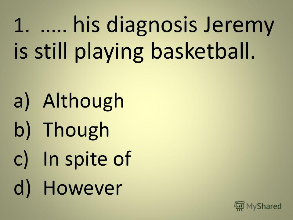 1...... his diagnosis Jeremy is still playing basketball. a)Although b)Though c)In spite of d)However
