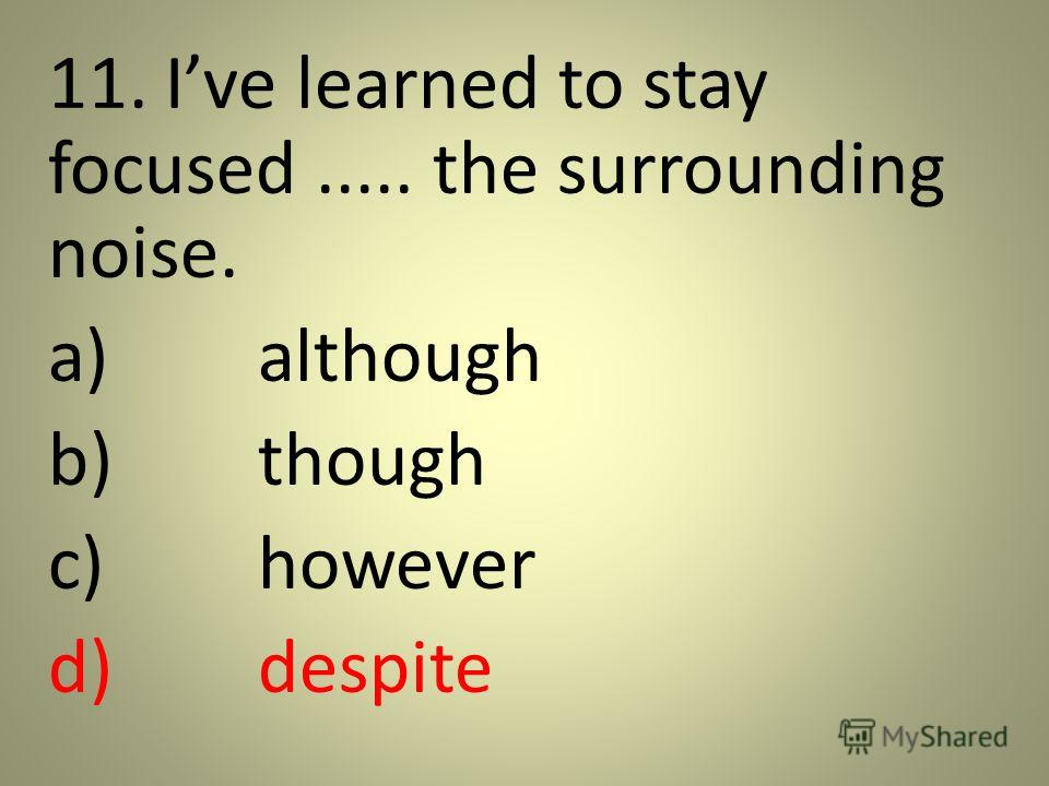 11. Ive learned to stay focused..... the surrounding noise. a)although b)though c)however d)despite