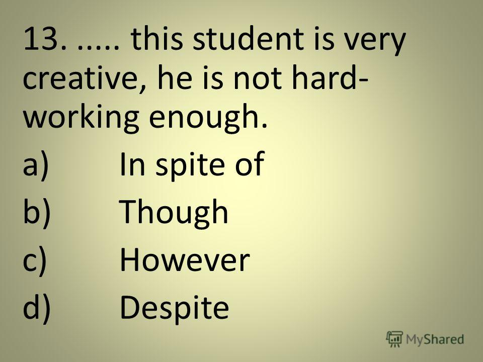 13...... this student is very creative, he is not hard- working enough. a)In spite of b)Though c)However d)Despite