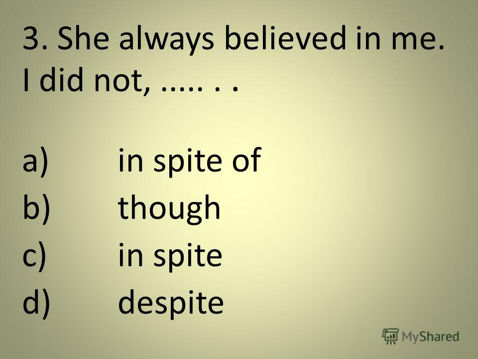 3. She always believed in me. I did not,....... a)in spite of b)though c)in spite d)despite