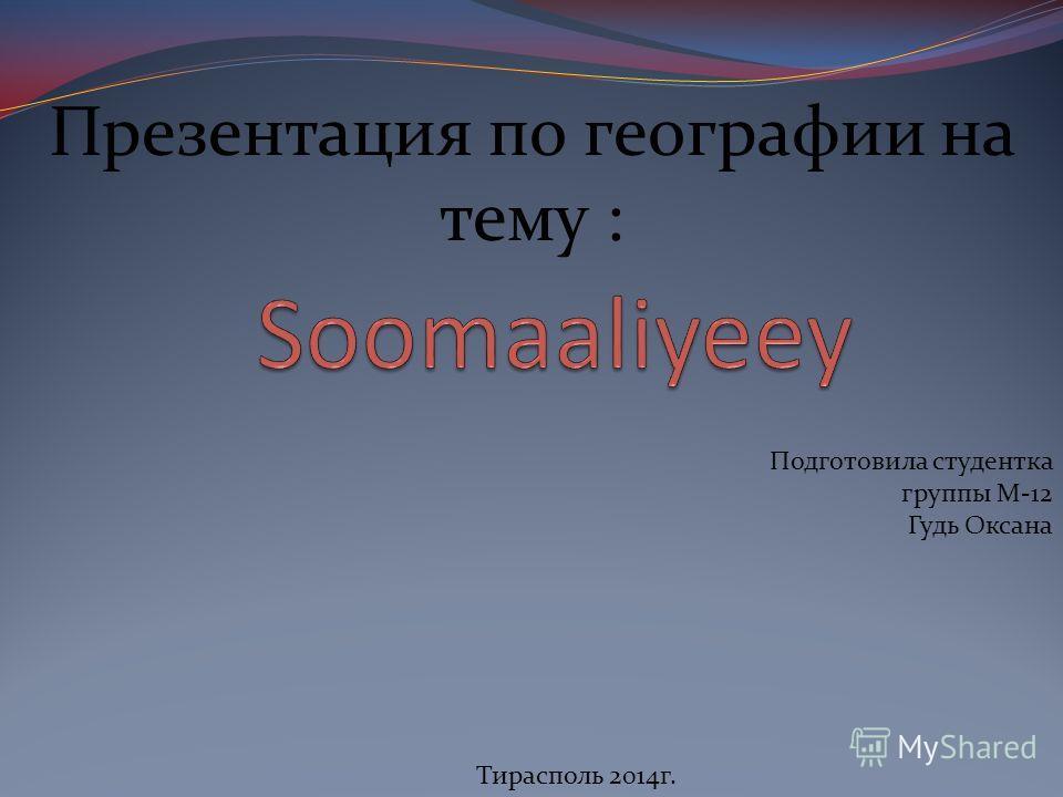 Презентация по географии на тему : Подготовила студентка группы М-12 Гудь Оксана Тирасполь 2014г.