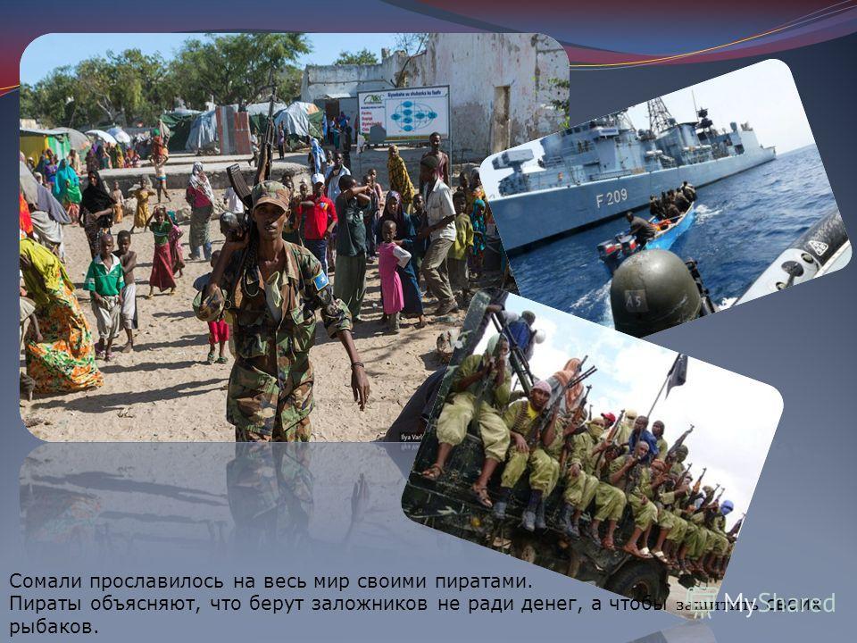 Сомали прославилось на весь мир своими пиратами. Пираты объясняют, что берут заложников не ради денег, а чтобы защитить своих рыбаков.