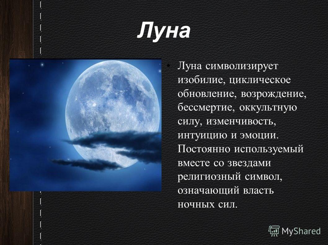 Луна Луна символизирует изобилие, циклическое обновление, возрождение, бессмертие, оккультную силу, изменчивость, интуицию и эмоции. Постоянно используемый вместе со звездами религиозный символ, означающий власть ночных сил.