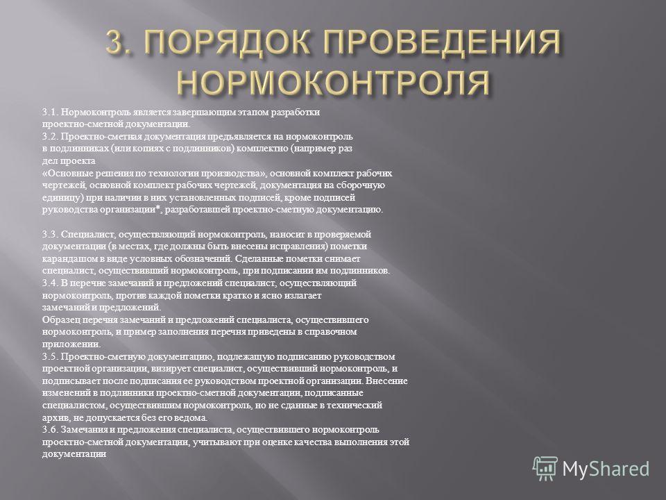 3.1. Нормоконтроль является завершающим этапом разработки проектно - сметной документации. 3.2. Проектно - сметная документация предъявляется на нормоконтроль в подлинниках ( или копиях с подлинников ) комплектно ( например раз дел проекта « Основные