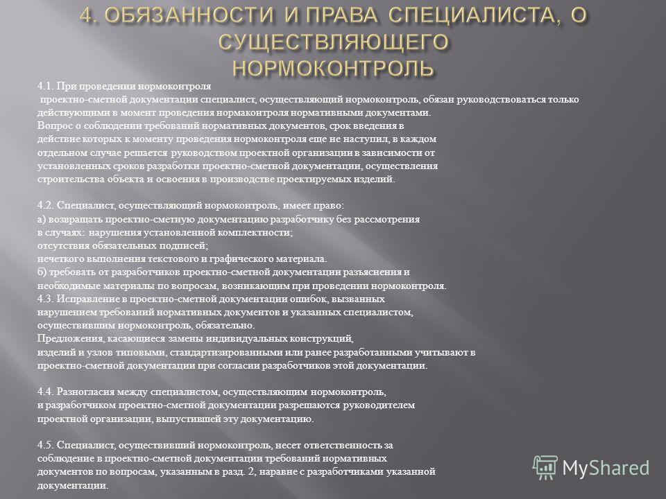 4.1. При проведении нормоконтроля проектно - сметной документации специалист, осуществляющий нормоконтроль, обязан руководствоваться только действующими в момент проведения нормаконтроля нормативными документами. Вопрос о соблюдении требований нормат