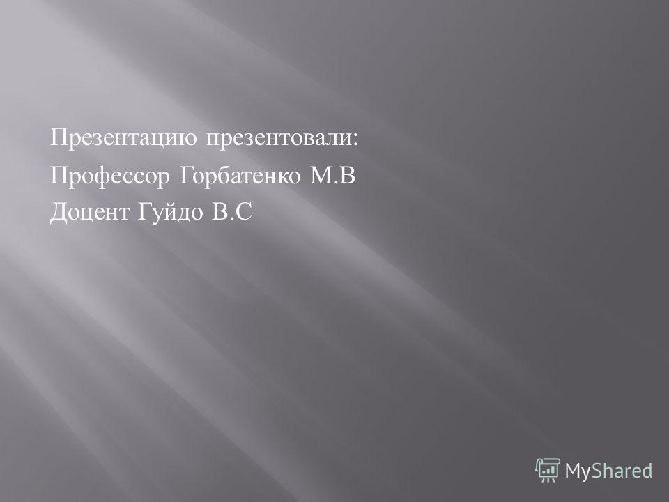Презентацию презентовали : Профессор Горбатенко М. В Доцент Гуйдо В. С