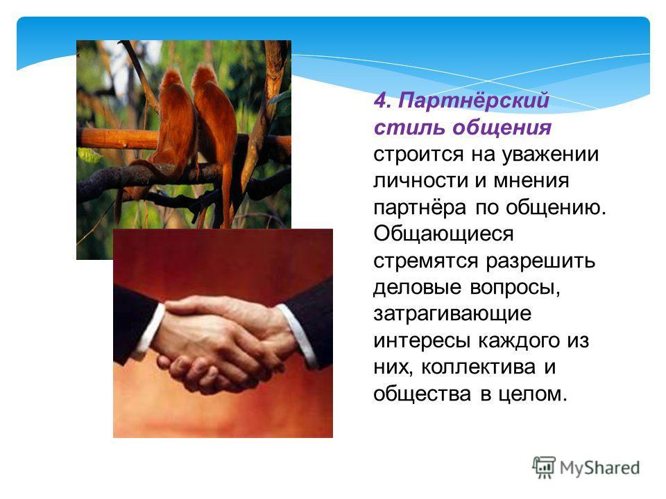 4. Партнёрский стиль общения строится на уважении личности и мнения партнёра по общению. Общающиеся стремятся разрешить деловые вопросы, затрагивающие интересы каждого из них, коллектива и общества в целом.