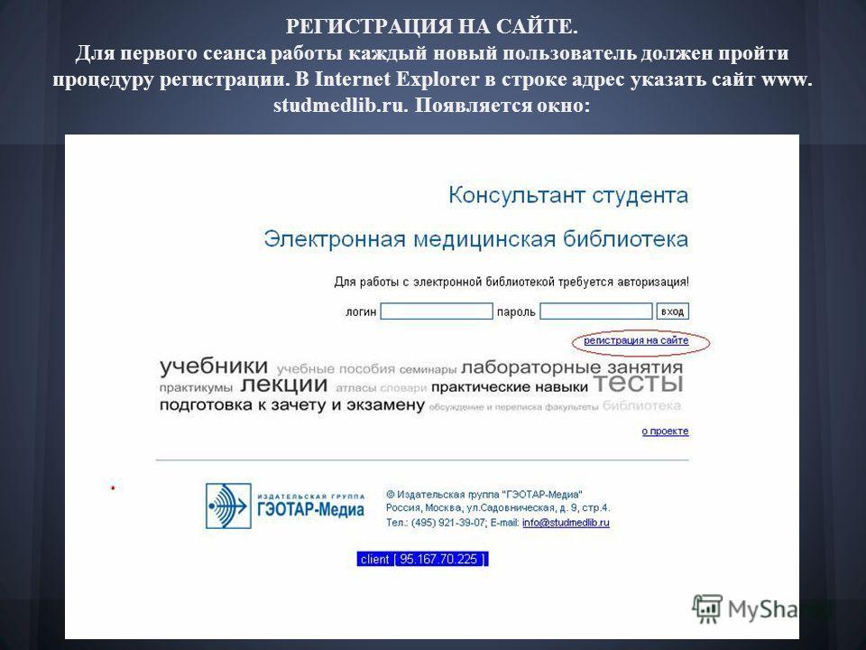 РЕГИСТРАЦИЯ НА САЙТЕ. Для первого сеанса работы каждый новый пользователь должен пройти процедуру регистрации. В Internet Explorer в строке адрес указать сайт www. studmedlib.ru. Появляется окно: