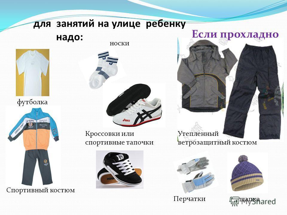 для занятий на улице ребенку надо: футболка Спортивный костюм Кроссовки или спортивные тапочки носки Если прохладно Утепленный ветрозащитный костюм Перчатки шапка