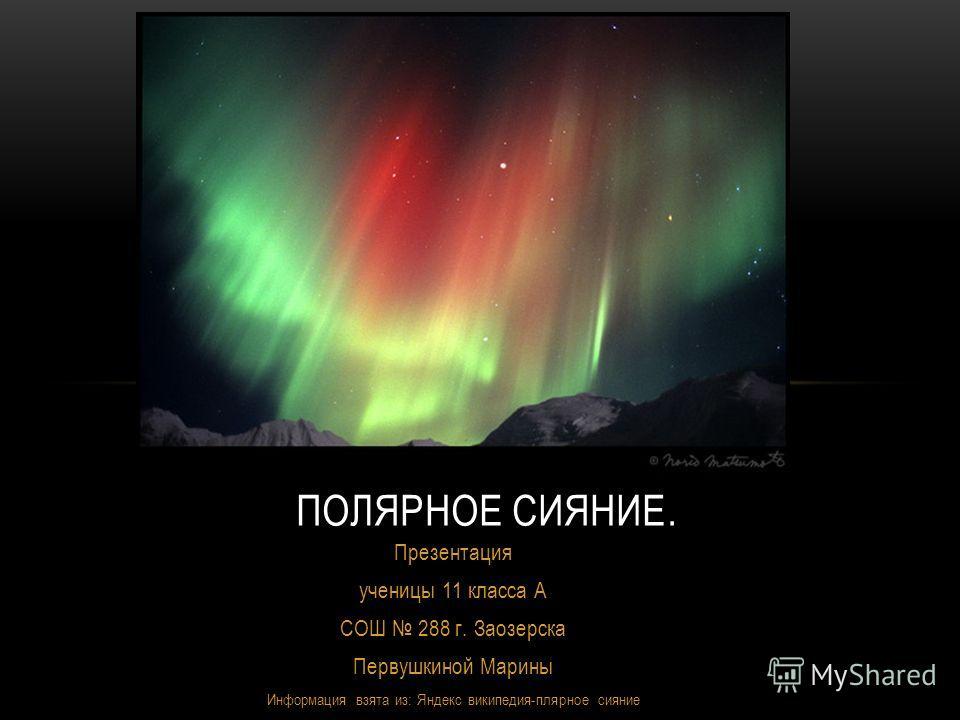 Презентация ученицы 11 класса А СОШ 288 г. Заозерска Первушкиной Марины Информация взята из: Яндекс википедия-плярное сияние ПОЛЯРНОЕ СИЯНИЕ.