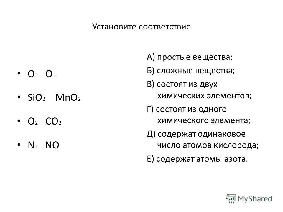 Установите соответствие O 2 O 3 SiO 2 MnO 2 O 2 CO 2 N 2 NO А) простые вещества; Б) сложные вещества; В) состоят из двух химических элементов; Г) состоят из одного химического элемента; Д) содержат одинаковое число атомов кислорода; Е) содержат атомы