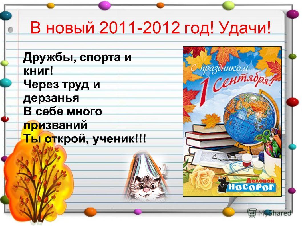 В новый 2011-2012 год! Удачи! Дружбы, спорта и книг! Через труд и дерзанья В себе много призваний Ты открой, ученик!!!