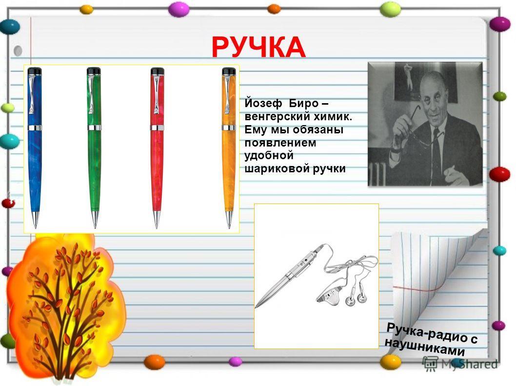 РУЧКА Ручка-радио с наушниками Йозеф Биро – венгерский химик. Ему мы обязаны появлением удобной шариковой ручки