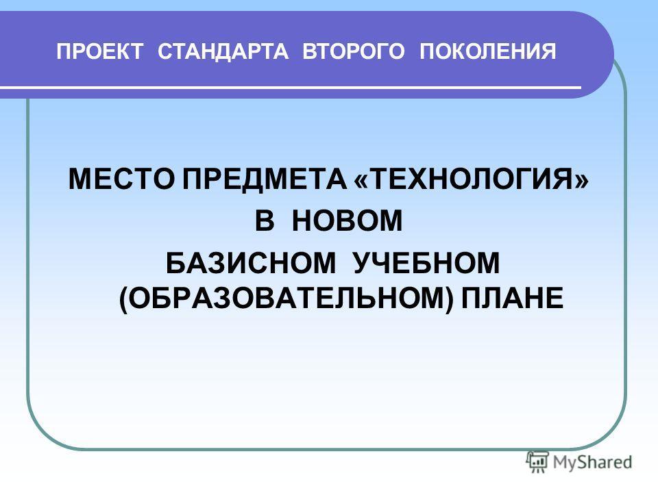 МЕСТО ПРЕДМЕТА «ТЕХНОЛОГИЯ» В НОВОМ БАЗИСНОМ УЧЕБНОМ (ОБРАЗОВАТЕЛЬНОМ) ПЛАНЕ ПРОЕКТ СТАНДАРТА ВТОРОГО ПОКОЛЕНИЯ