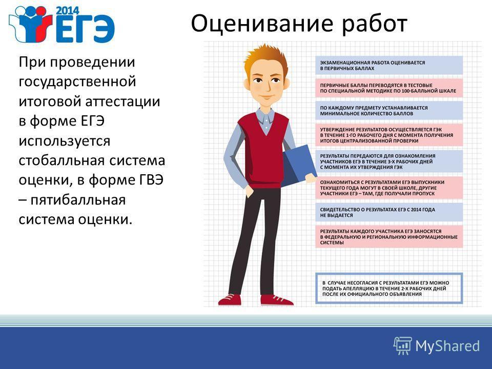 Оценивание работ При проведении государственной итоговой аттестации в форме ЕГЭ используется стобалльная система оценки, в форме ГВЭ – пятибалльная система оценки.