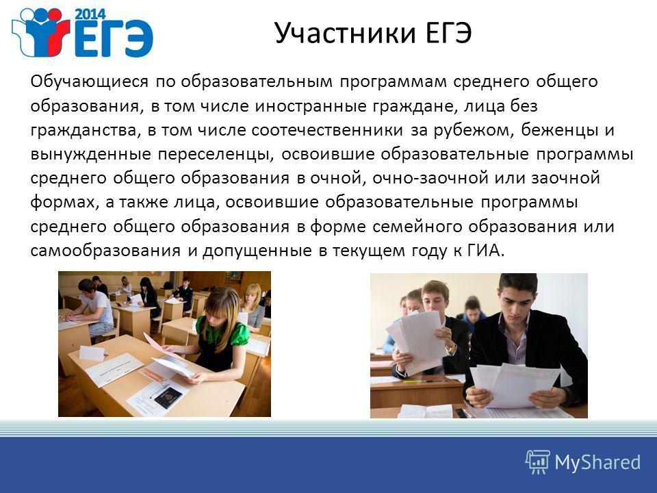 Участники ЕГЭ Обучающиеся по образовательным программам среднего общего образования, в том числе иностранные граждане, лица без гражданства, в том числе соотечественники за рубежом, беженцы и вынужденные переселенцы, освоившие образовательные програм
