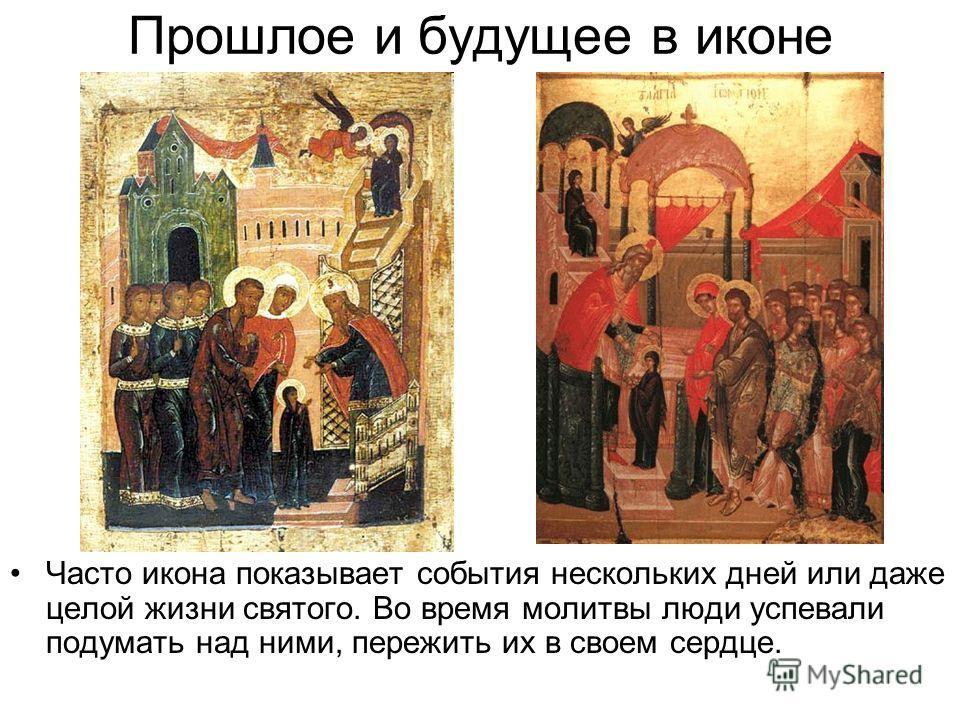 Прошлое и будущее в иконе Часто икона показывает события нескольких дней или даже целой жизни святого. Во время молитвы люди успевали подумать над ними, пережить их в своем сердце.