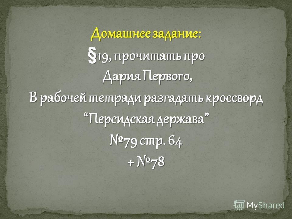 Домашнее задание: §19, прочитать про Дария Первого, Дария Первого, В рабочей тетради разгадать кроссворд Персидская держава 79 стр. 64 + 78