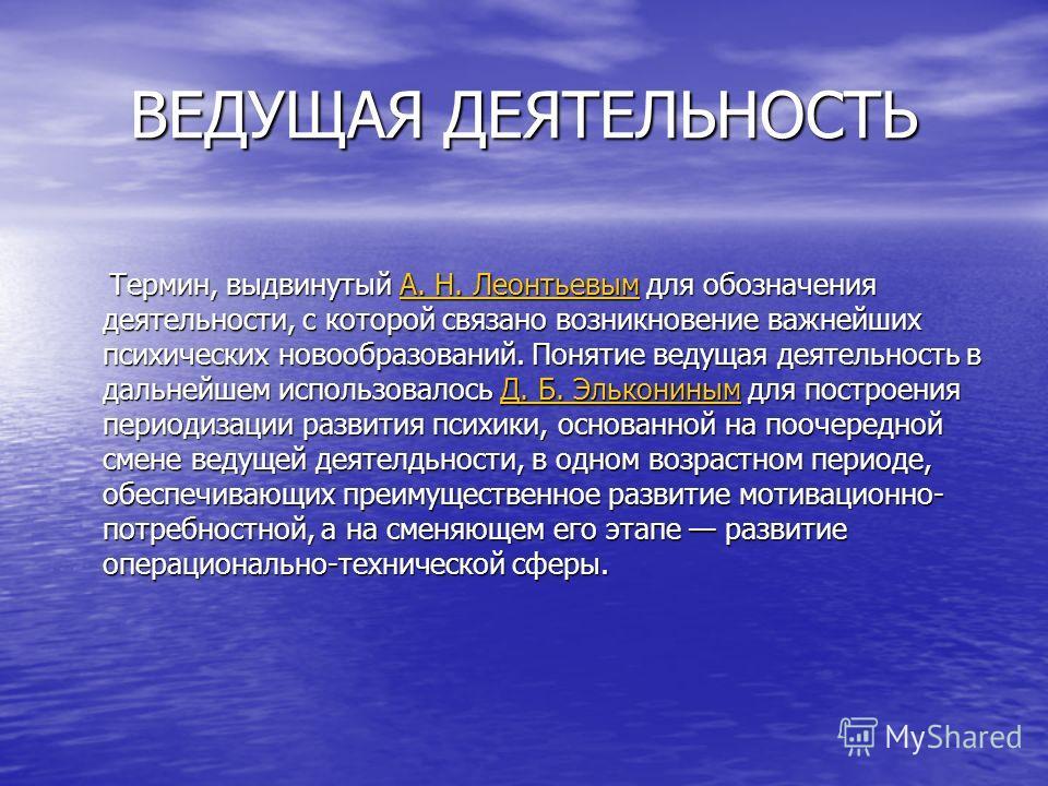 ВЕДУЩАЯ ДЕЯТЕЛЬНОСТЬ Термин, выдвинутый А. Н. Леонтьевым для обозначения деятельности, с которой связано возникновение важнейших психических новообразований. Понятие ведущая деятельность в дальнейшем использовалось Д. Б. Элькониным для построения пер